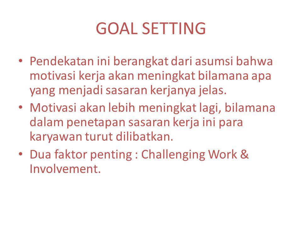 GOAL SETTING Pendekatan ini berangkat dari asumsi bahwa motivasi kerja akan meningkat bilamana apa yang menjadi sasaran kerjanya jelas.