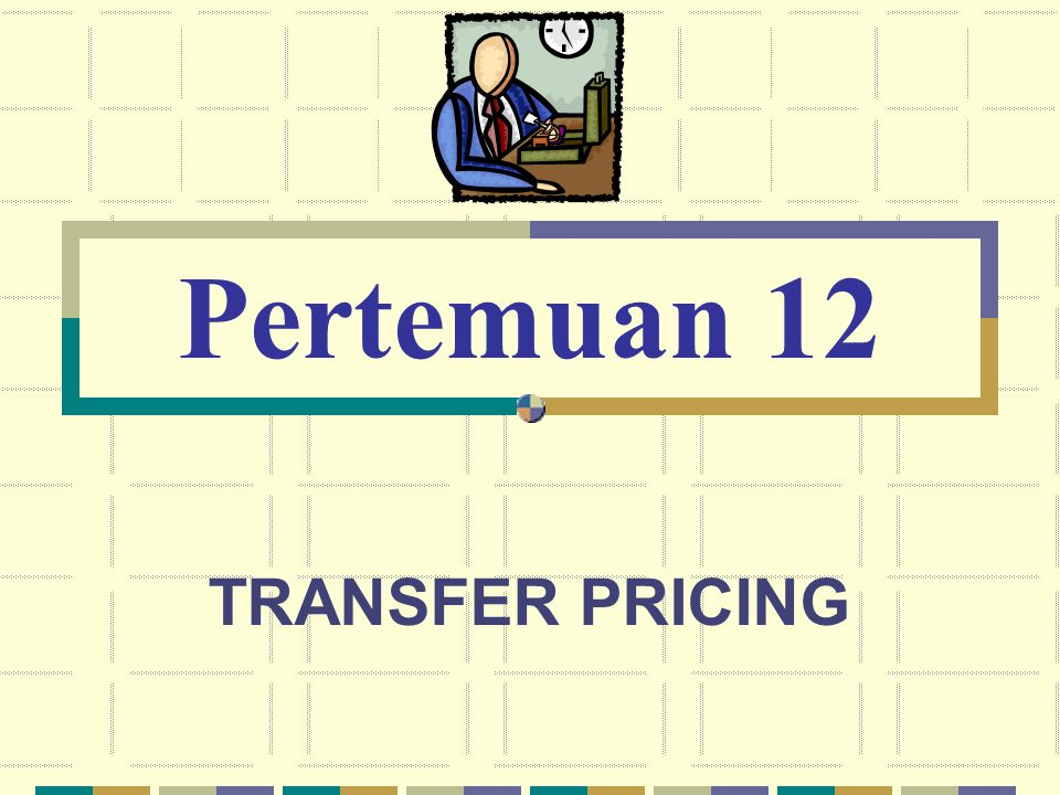 Pertemuan 12 TRANSFER PRICING