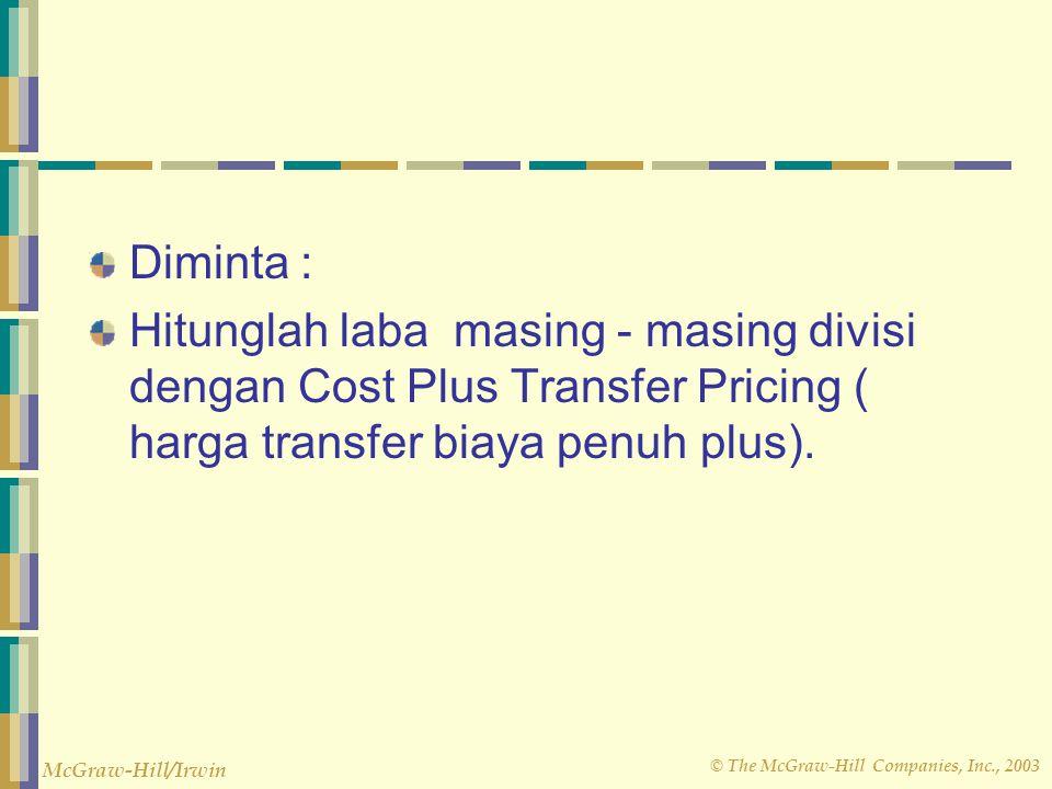 Diminta : Hitunglah laba masing - masing divisi dengan Cost Plus Transfer Pricing ( harga transfer biaya penuh plus).