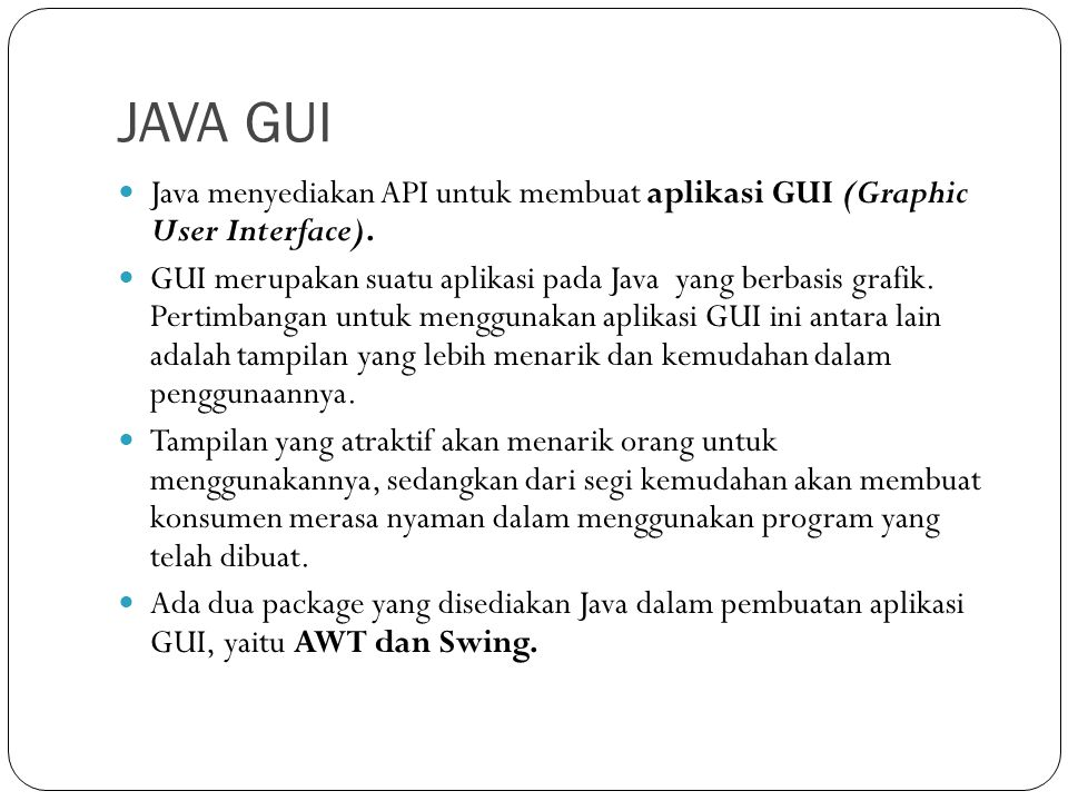JAVA GUI Java menyediakan API untuk membuat aplikasi GUI (Graphic User Interface).