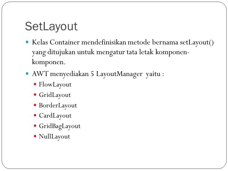 SetLayout Kelas Container mendefinisikan metode bernama setLayout() yang ditujukan untuk mengatur tata letak komponen- komponen.