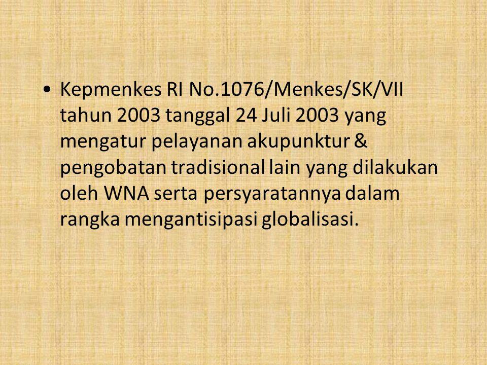 Kepmenkes RI No.1076/Menkes/SK/VII tahun 2003 tanggal 24 Juli 2003 yang mengatur pelayanan akupunktur & pengobatan tradisional lain yang dilakukan oleh WNA serta persyaratannya dalam rangka mengantisipasi globalisasi.