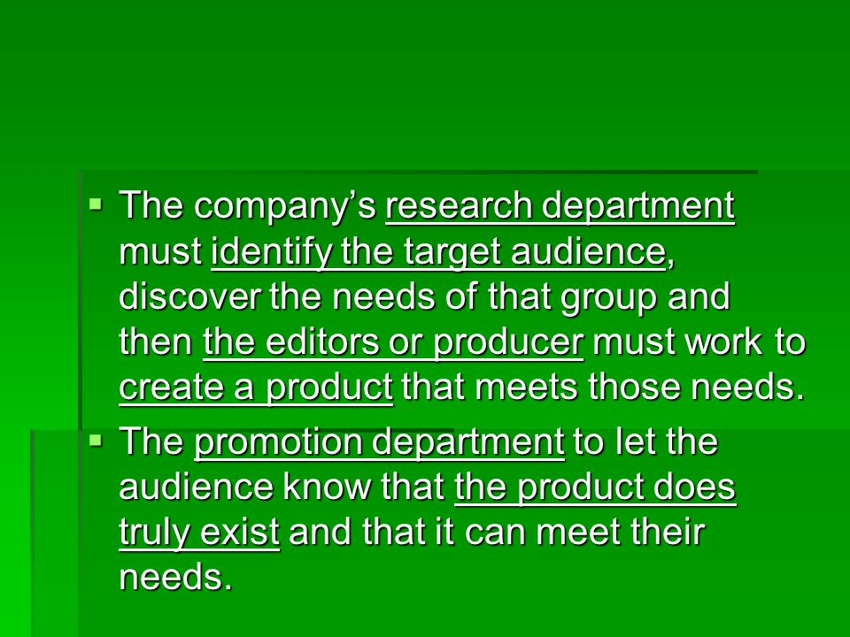 The company's research department must identify the target audience, discover the needs of that group and then the editors or producer must work to create a product that meets those needs.