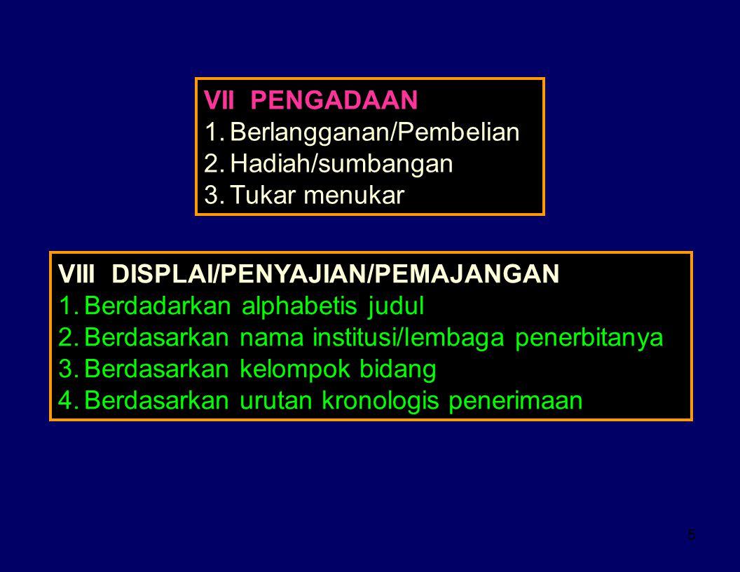 VII PENGADAAN Berlangganan/Pembelian. Hadiah/sumbangan. Tukar menukar. VIII DISPLAI/PENYAJIAN/PEMAJANGAN.