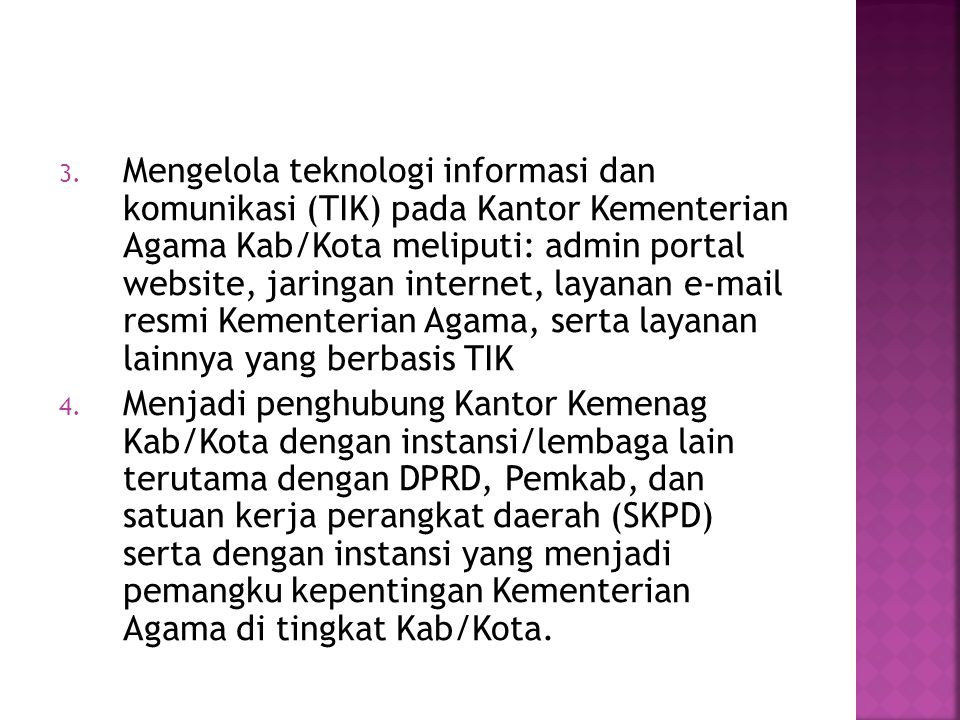 Mengelola teknologi informasi dan komunikasi (TIK) pada Kantor Kementerian Agama Kab/Kota meliputi: admin portal website, jaringan internet, layanan e-mail resmi Kementerian Agama, serta layanan lainnya yang berbasis TIK