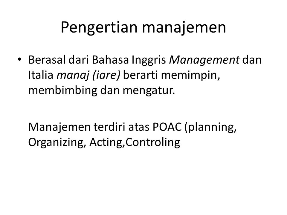 Pengertian manajemen Berasal dari Bahasa Inggris Management dan Italia manaj (iare) berarti memimpin, membimbing dan mengatur.