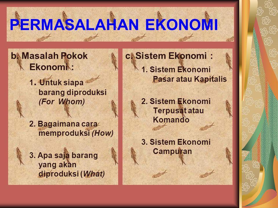 PERMASALAHAN EKONOMI b. Masalah Pokok Ekonomi : c. Sistem Ekonomi :