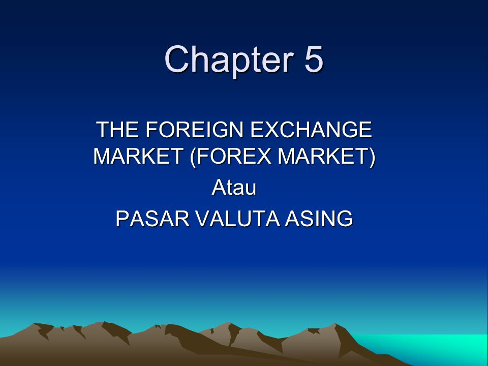THE FOREIGN EXCHANGE MARKET (FOREX MARKET) Atau PASAR VALUTA ASING