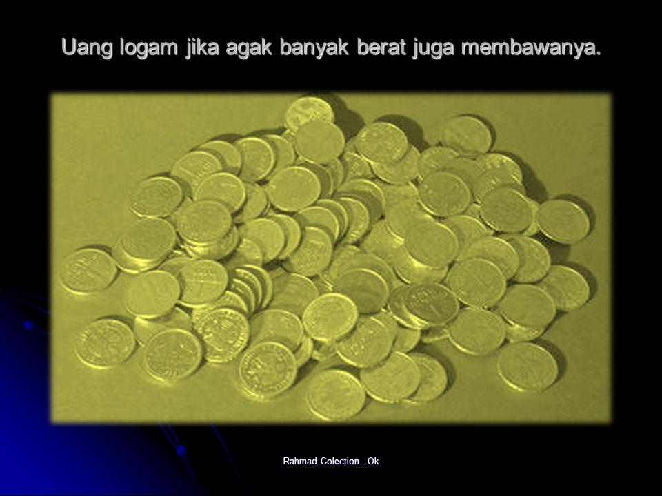 Uang logam jika agak banyak berat juga membawanya.