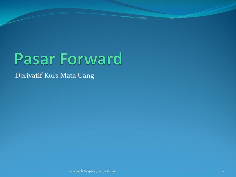 Pasar Forward Derivatif Kurs Mata Uang Trisnadi Wijaya, SE, S.Kom