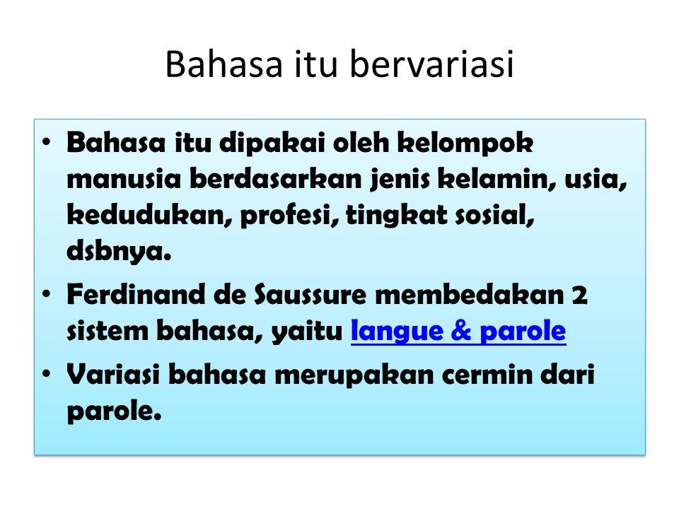 Bahasa itu bervariasi Bahasa itu dipakai oleh kelompok manusia berdasarkan jenis kelamin, usia, kedudukan, profesi, tingkat sosial, dsbnya.