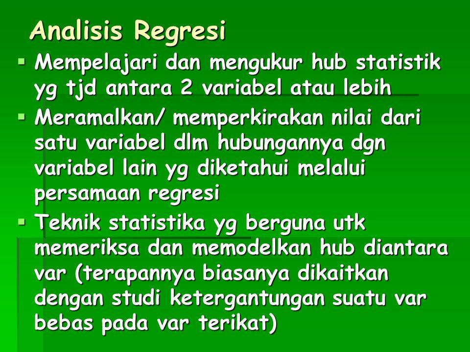 Analisis Regresi Mempelajari dan mengukur hub statistik yg tjd antara 2 variabel atau lebih.