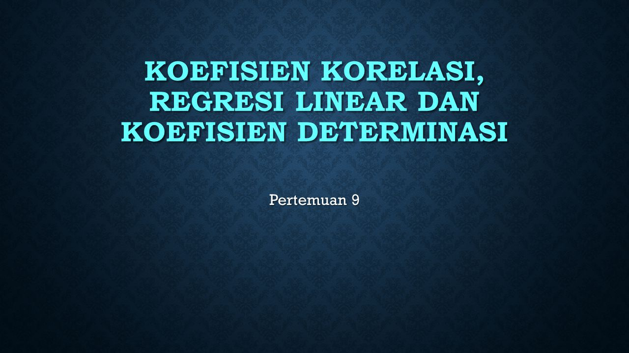 KOEFISIEN KORELASI, regresi LINEAR DAN KOEFISIEN DETERMINASI
