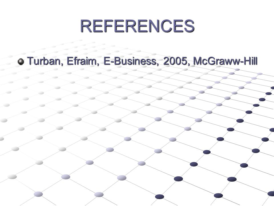 REFERENCES Turban, Efraim, E-Business, 2005, McGraww-Hill
