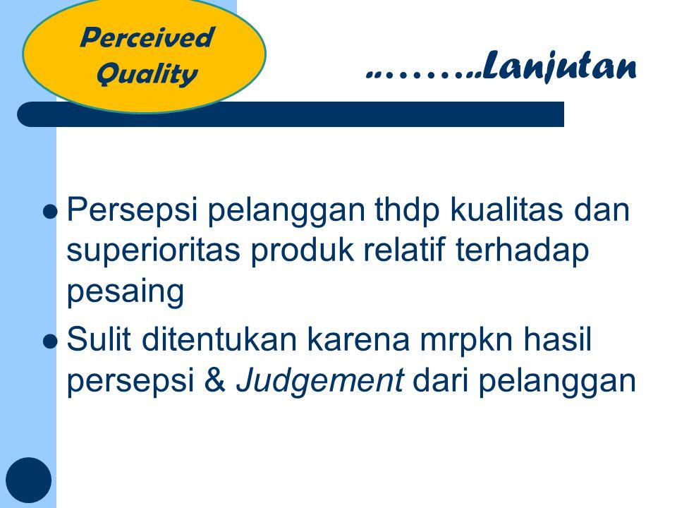 Perceived Quality ..……..Lanjutan. Persepsi pelanggan thdp kualitas dan superioritas produk relatif terhadap pesaing.