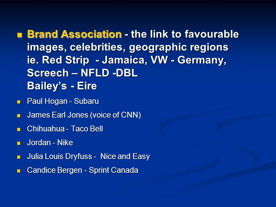 Brand Association - the link to favourable images, celebrities, geographic regions ie. Red Strip - Jamaica, VW - Germany, Screech – NFLD -DBL Bailey's - Eire