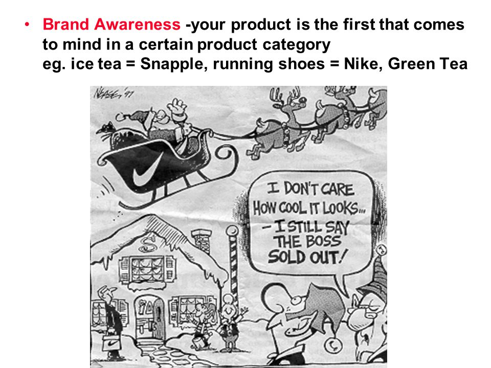 Brand Awareness -your product is the first that comes to mind in a certain product category eg.