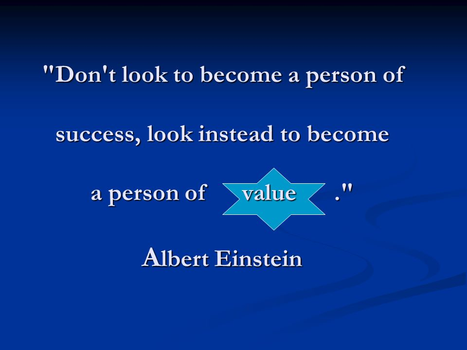 Don t look to become a person of success, look instead to become a person of value . Albert Einstein