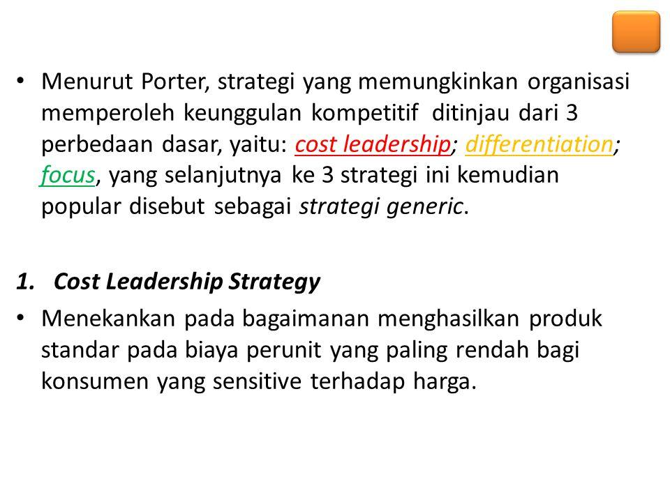 Menurut Porter, strategi yang memungkinkan organisasi memperoleh keunggulan kompetitif ditinjau dari 3 perbedaan dasar, yaitu: cost leadership; differentiation; focus, yang selanjutnya ke 3 strategi ini kemudian popular disebut sebagai strategi generic.