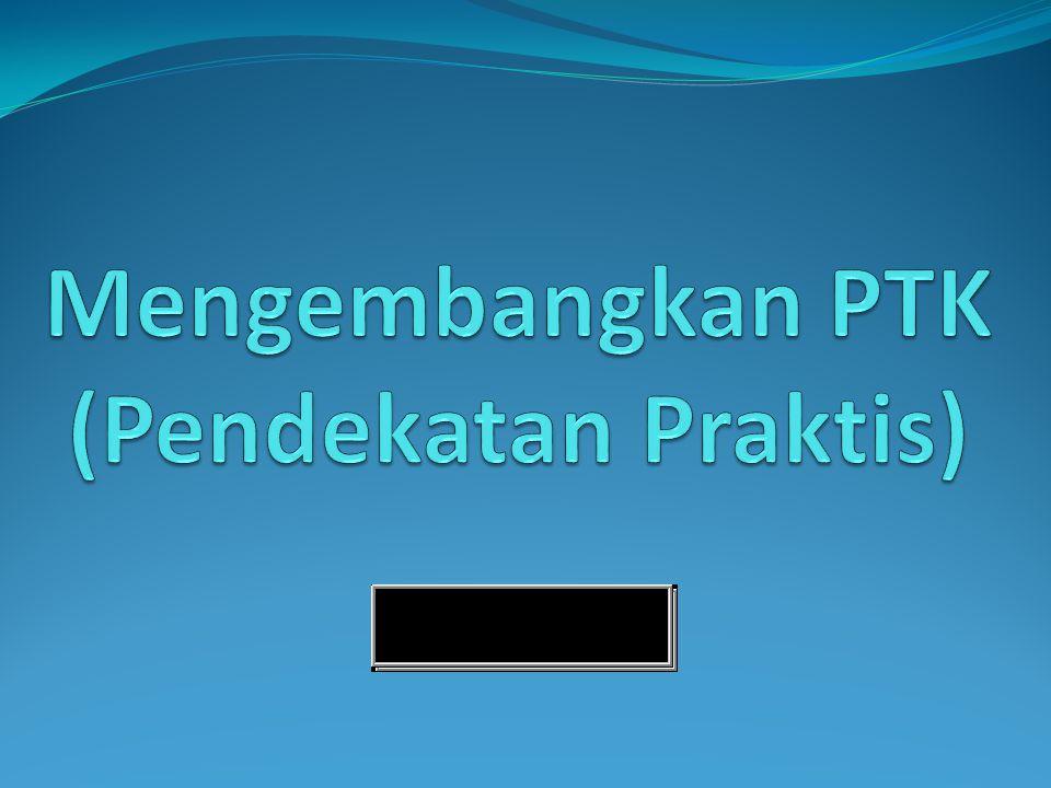 Mengembangkan PTK (Pendekatan Praktis)