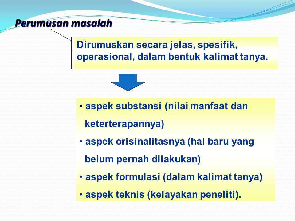 Perumusan masalah Dirumuskan secara jelas, spesifik, operasional, dalam bentuk kalimat tanya. aspek substansi (nilai manfaat dan.
