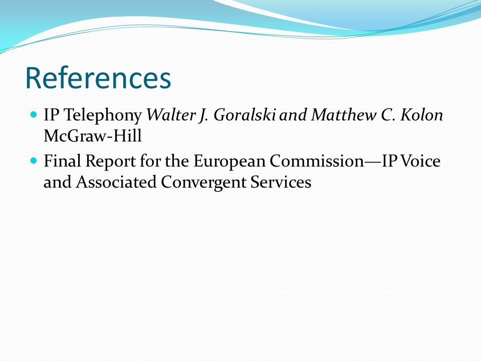 References IP Telephony Walter J. Goralski and Matthew C. Kolon McGraw-Hill.