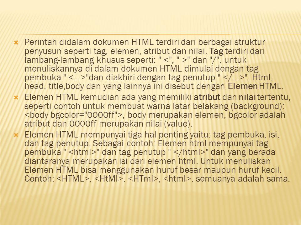 Perintah didalam dokumen HTML terdiri dari berbagai struktur penyusun seperti tag, elemen, atribut dan nilai. Tag terdiri dari lambang-lambang khusus seperti: < , > dan / , untuk menuliskannya di dalam dokumen HTML dimulai dengan tag pembuka <…> dan diakhiri dengan tag penutup </…> . Html, head, title,body dan yang lainnya ini disebut dengan Elemen HTML.