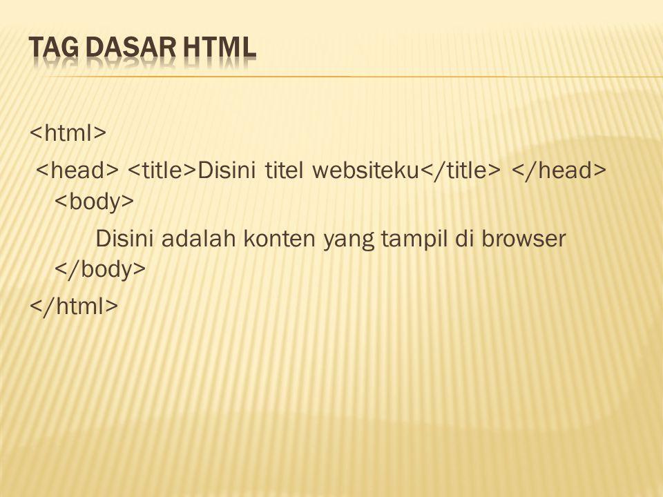 Tag Dasar HTML <html> <head> <title>Disini titel websiteku</title> </head> <body> Disini adalah konten yang tampil di browser </body> </html>