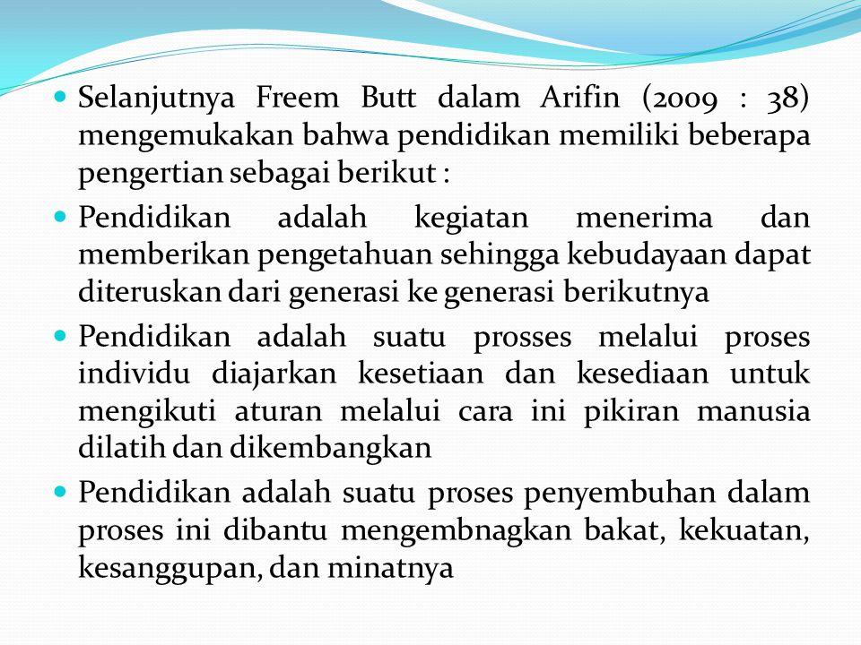 Selanjutnya Freem Butt dalam Arifin (2009 : 38) mengemukakan bahwa pendidikan memiliki beberapa pengertian sebagai berikut :