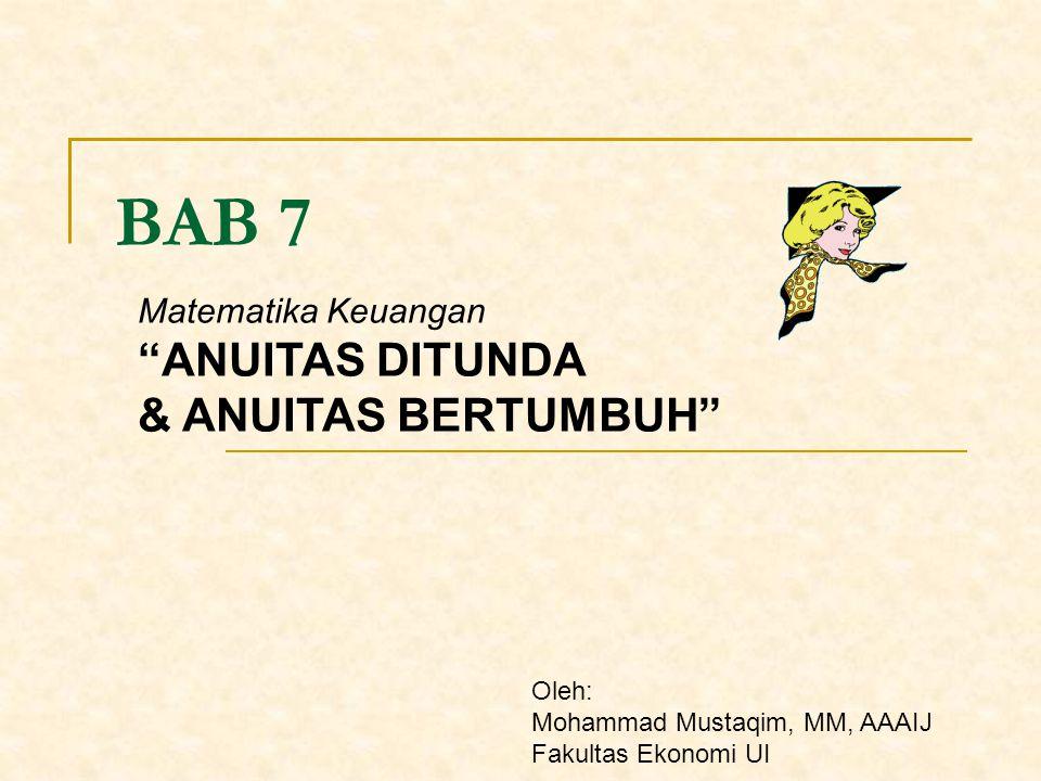 BAB 7 ANUITAS DITUNDA & ANUITAS BERTUMBUH Matematika Keuangan Oleh: