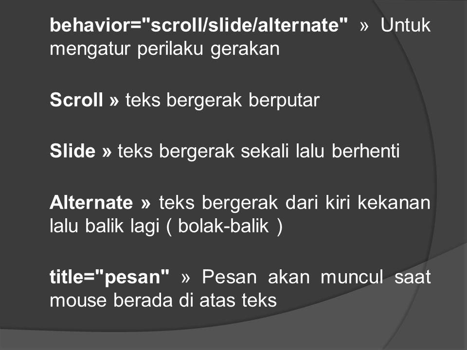 behavior= scroll/slide/alternate » Untuk mengatur perilaku gerakan Scroll » teks bergerak berputar Slide » teks bergerak sekali lalu berhenti Alternate » teks bergerak dari kiri kekanan lalu balik lagi ( bolak-balik ) title= pesan » Pesan akan muncul saat mouse berada di atas teks