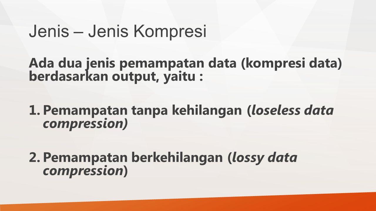 Jenis – Jenis Kompresi Ada dua jenis pemampatan data (kompresi data) berdasarkan output, yaitu :