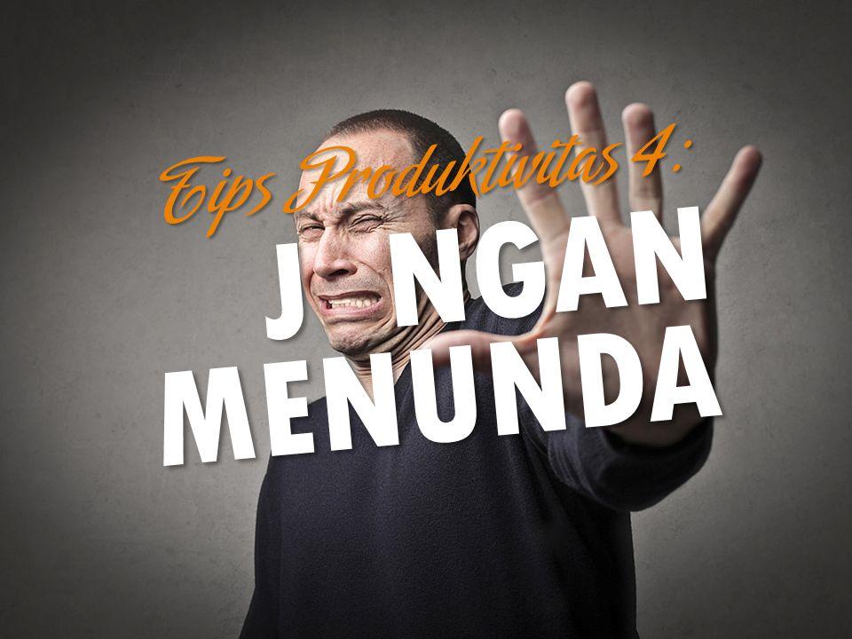 Tips Produktivitas 4: JANGAN MENUNDA