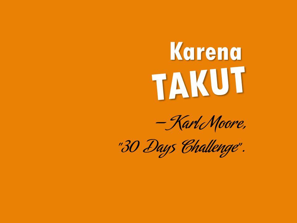 Karena TAKUT —Karl Moore, 30 Days Challenge .
