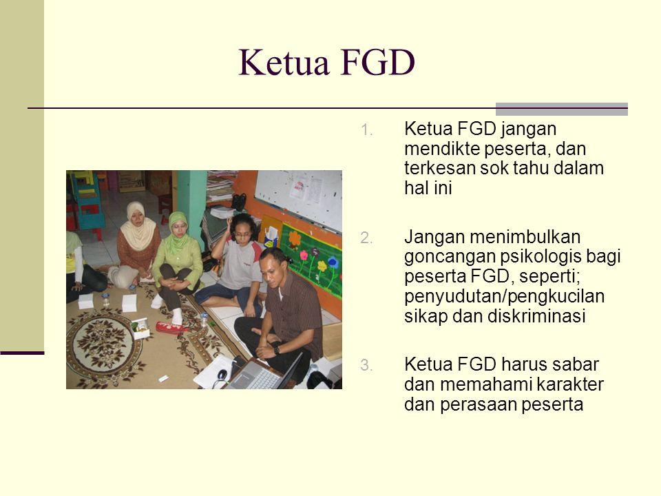 Ketua FGD Ketua FGD jangan mendikte peserta, dan terkesan sok tahu dalam hal ini.