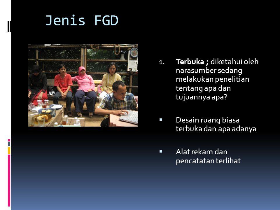 Jenis FGD 1. Terbuka ; diketahui oleh narasumber sedang melakukan penelitian tentang apa dan tujuannya apa