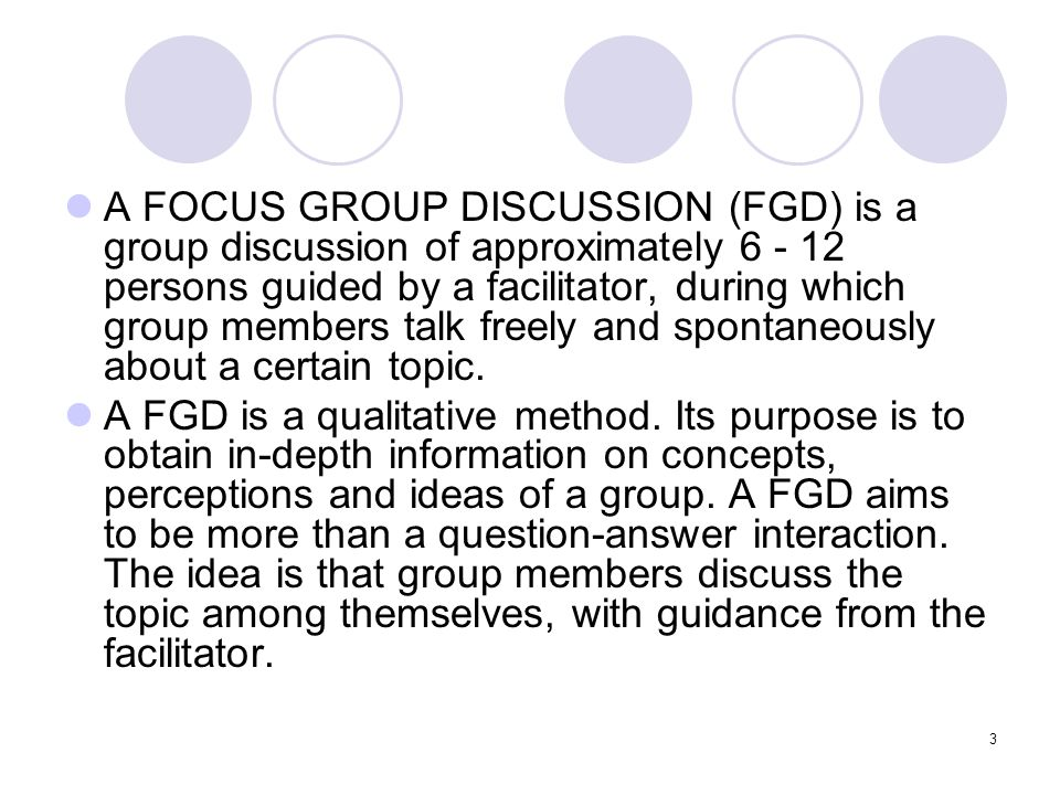 A FOCUS GROUP DISCUSSION (FGD) is a group discussion of approximately 6 - 12 persons guided by a facilitator, during which group members talk freely and spontaneously about a certain topic.