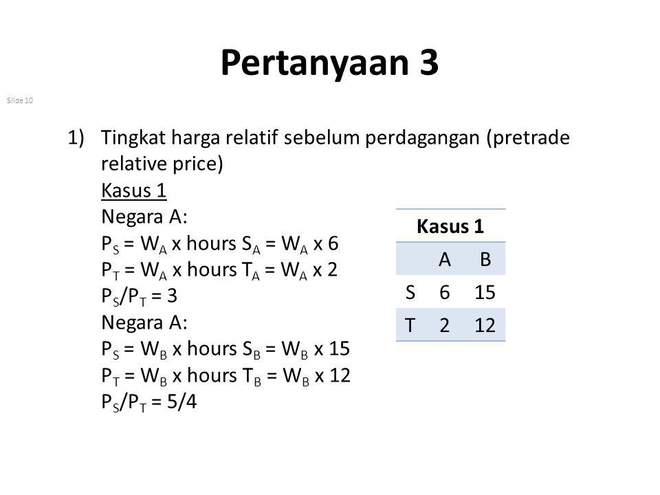 Pertanyaan 3 Tingkat harga relatif sebelum perdagangan (pretrade relative price) Kasus 1. Negara A: