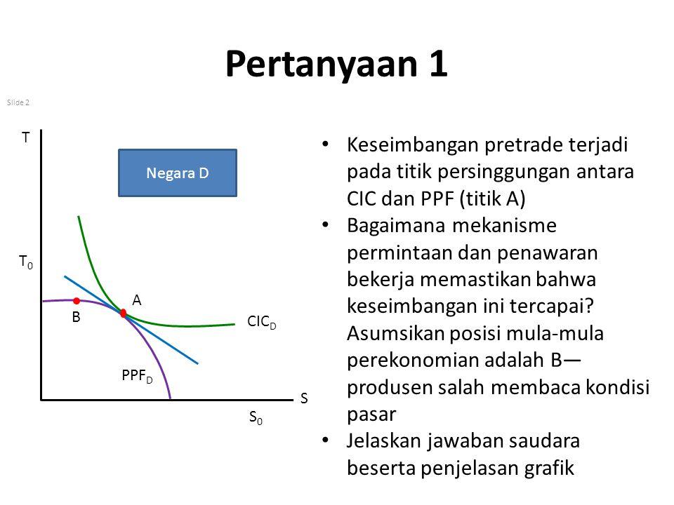 Pertanyaan 1 T. S. T0. S0. Negara D. CICD. PPFD. A. Keseimbangan pretrade terjadi pada titik persinggungan antara CIC dan PPF (titik A)