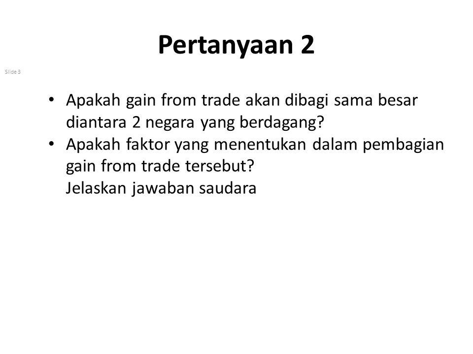 Pertanyaan 2 Apakah gain from trade akan dibagi sama besar diantara 2 negara yang berdagang