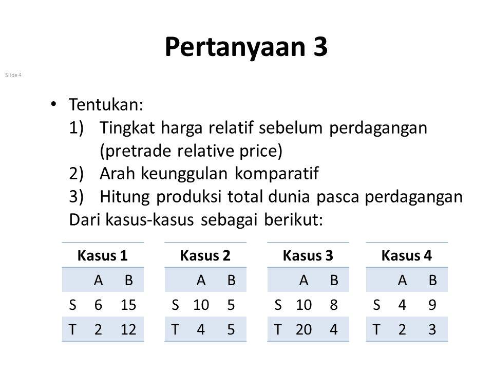 Pertanyaan 3 Tentukan: Tingkat harga relatif sebelum perdagangan (pretrade relative price) Arah keunggulan komparatif.