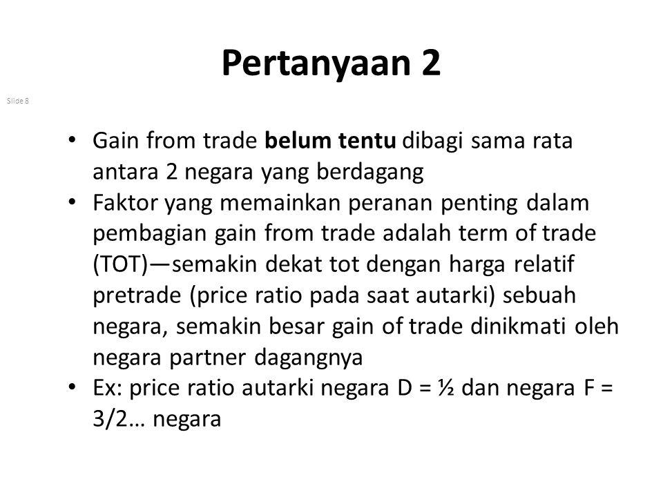 Pertanyaan 2 Gain from trade belum tentu dibagi sama rata antara 2 negara yang berdagang.