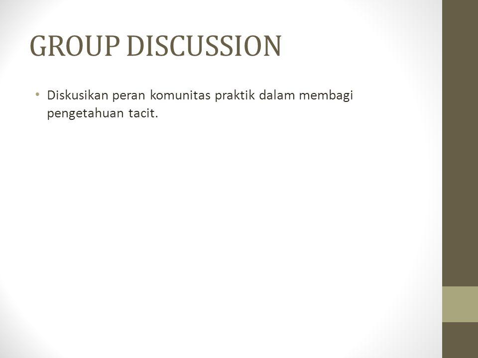 GROUP DISCUSSION Diskusikan peran komunitas praktik dalam membagi pengetahuan tacit.