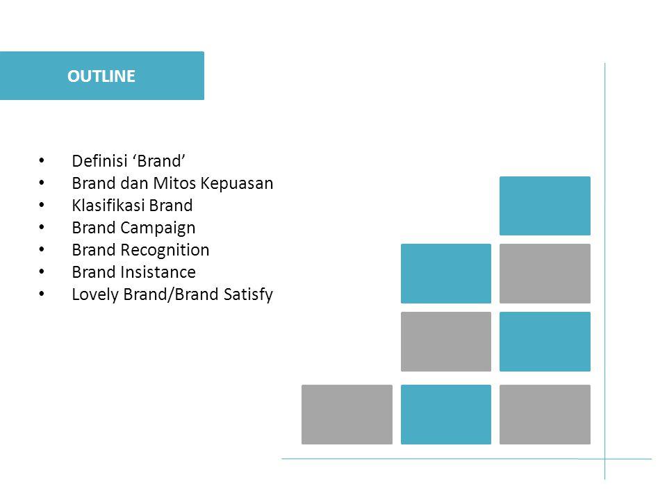 OUTLINE Definisi 'Brand' Brand dan Mitos Kepuasan. Klasifikasi Brand. Brand Campaign. Brand Recognition.