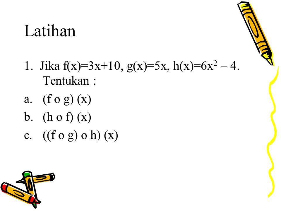 Latihan 1. Jika f(x)=3x+10, g(x)=5x, h(x)=6x2 – 4. Tentukan :