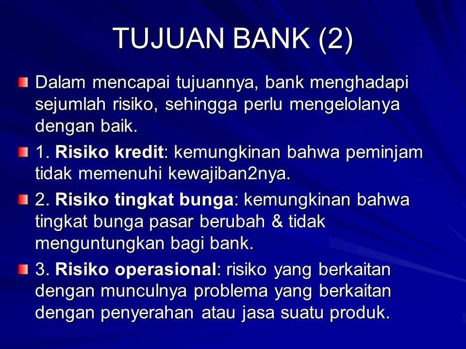 TUJUAN BANK (2) Dalam mencapai tujuannya, bank menghadapi sejumlah risiko, sehingga perlu mengelolanya dengan baik.