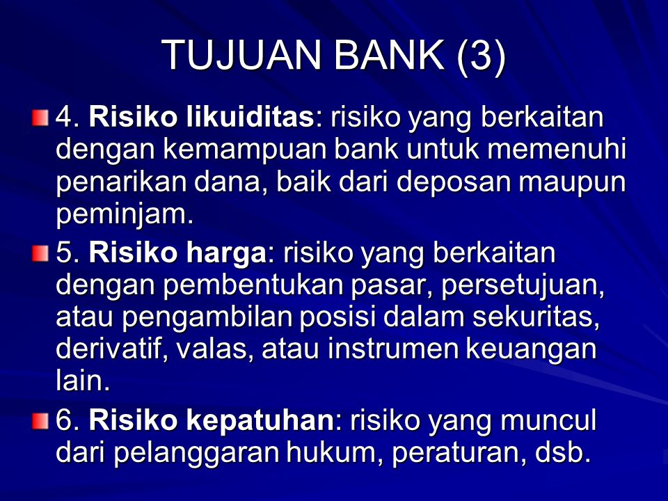 TUJUAN BANK (3) 4. Risiko likuiditas: risiko yang berkaitan dengan kemampuan bank untuk memenuhi penarikan dana, baik dari deposan maupun peminjam.