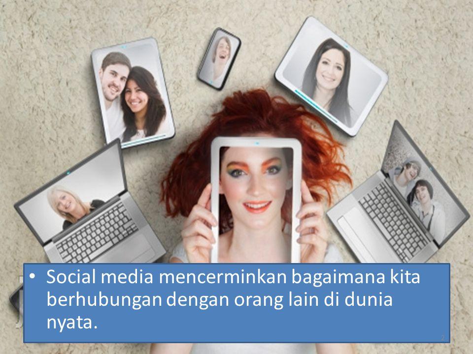 Social media mencerminkan bagaimana kita berhubungan dengan orang lain di dunia nyata.