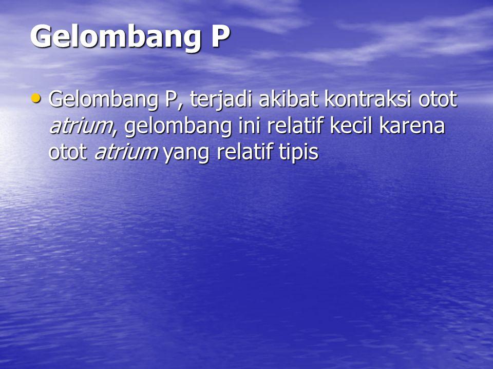 Gelombang P Gelombang P, terjadi akibat kontraksi otot atrium, gelombang ini relatif kecil karena otot atrium yang relatif tipis.