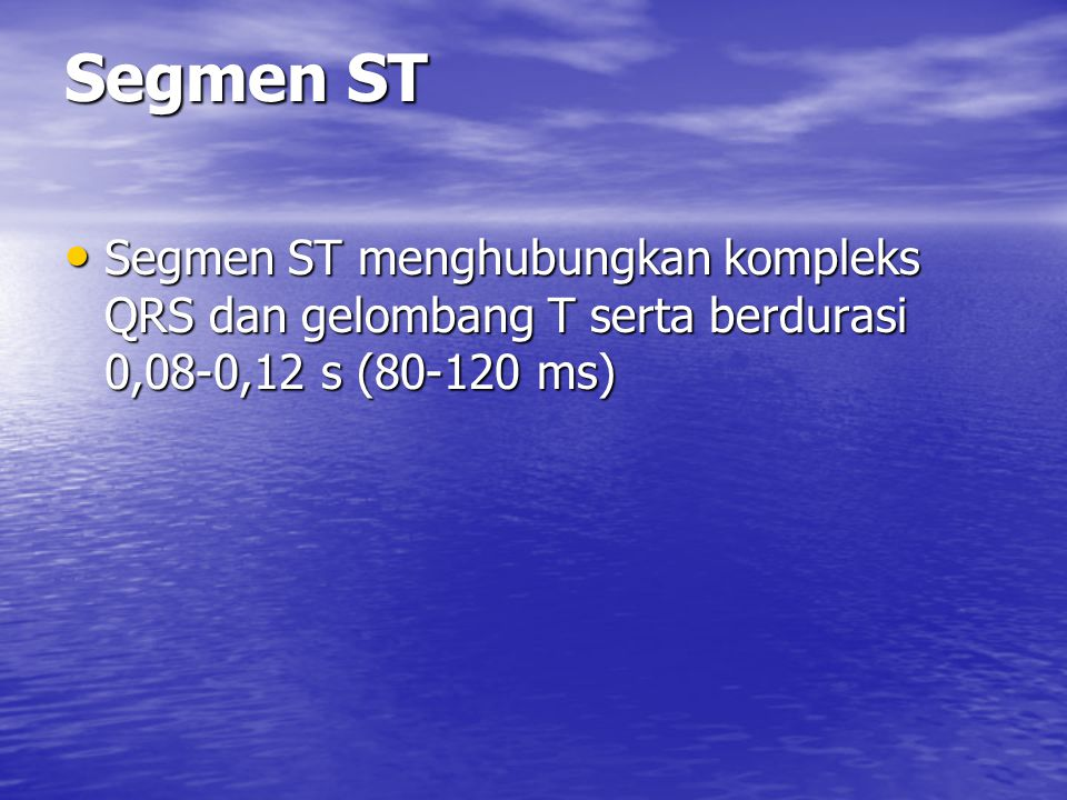 Segmen ST Segmen ST menghubungkan kompleks QRS dan gelombang T serta berdurasi 0,08-0,12 s (80-120 ms)